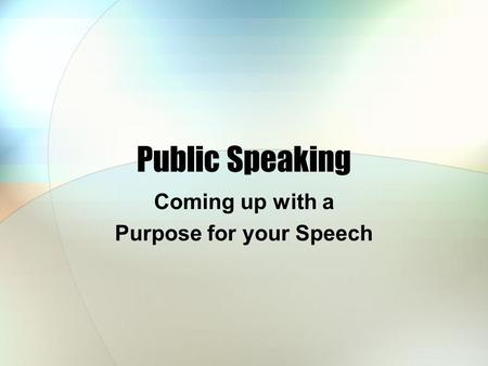 Public Speaking Coming up with a Purpose for your Speech.