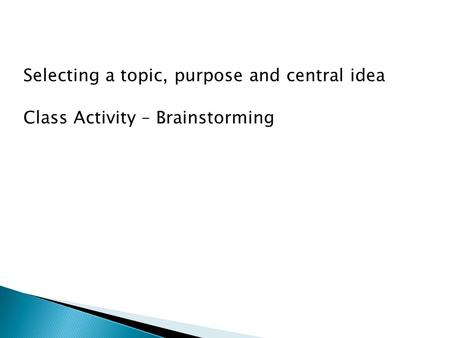 Selecting a topic, purpose and central idea Class Activity – Brainstorming.