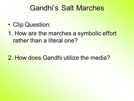 Gandhi's Salt Marches Clip Question: 1. How are the marches a symbolic effort rather than a literal one? 2. How does Gandhi utilize the media?