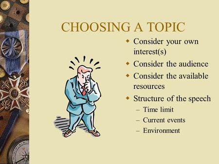 CHOOSING A TOPIC  Consider your own interest(s)  Consider the audience  Consider the available resources  Structure of the speech – Time limit – Current.
