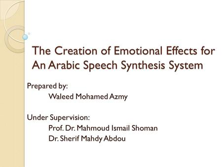 The Creation of Emotional Effects for An Arabic Speech Synthesis System Prepared by: Waleed Mohamed Azmy Under Supervision: Prof. Dr. Mahmoud Ismail Shoman.