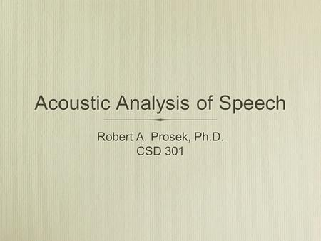 Acoustic Analysis of Speech Robert A. Prosek, Ph.D. CSD 301 Robert A. Prosek, Ph.D. CSD 301.