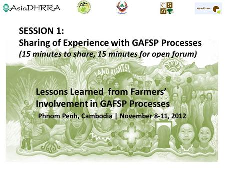 SESSION 1: Sharing of Experience with GAFSP Processes (15 minutes to share, 15 minutes for open forum) Lessons Learned from Farmers' Involvement in GAFSP.