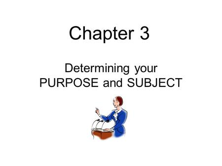 Chapter 3 Determining your PURPOSE and SUBJECT. General Purpose A Clear Goal established for your speech, with a desired response from the audience Informing.