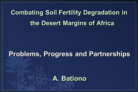 Problems, Progress and Partnerships A. Bationo Combating Soil Fertility Degradation in the Desert Margins of Africa.