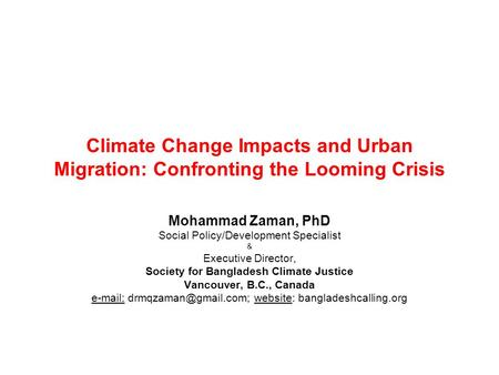 Climate Change Impacts and Urban Migration: Confronting the Looming Crisis Mohammad Zaman, PhD Social Policy/Development Specialist & Executive Director,