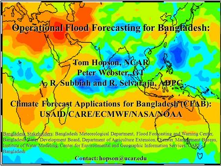Operational Flood Forecasting for Bangladesh: Tom Hopson, NCAR Peter Webster, GT A. R. Subbiah and R. Selvaraju, ADPC Climate Forecast Applications for.