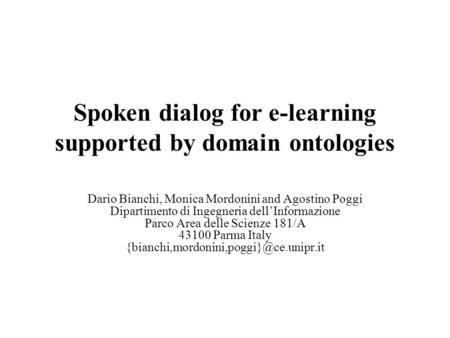 Spoken dialog for e-learning supported by domain ontologies Dario Bianchi, Monica Mordonini and Agostino Poggi Dipartimento di Ingegneria dell'Informazione.