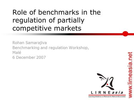 Www.lirneasia.net Role of benchmarks in the regulation of partially competitive markets Rohan Samarajiva Benchmarking and regulation Workshop, Malé 6 December.