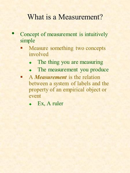 What is a Measurement? Concept of measurement is intuitively simple  Measure something two concepts involved  The thing you are measuring  The measurement.