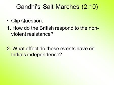 Gandhi's Salt Marches (2:10) Clip Question: 1. How do the British respond to the non- violent resistance? 2. What effect do these events have on India's.