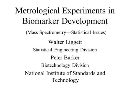 Metrological Experiments in Biomarker Development (Mass Spectrometry—Statistical Issues) Walter Liggett Statistical Engineering Division Peter Barker Biotechnology.