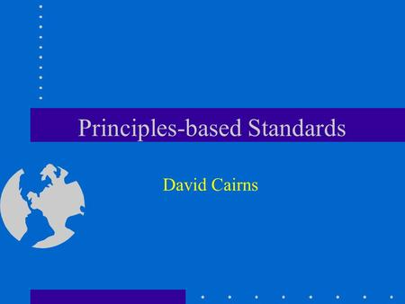 Principles-based Standards David Cairns. © David Cairns 2006 www.cairns.co.uk Principles-based Standards Deal with about 80% of events, transactions and.