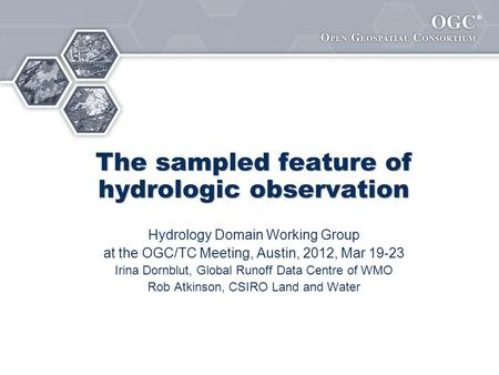 ® The sampled feature of hydrologic observation Hydrology Domain Working Group at the OGC/TC Meeting, Austin, 2012, Mar 19-23 Irina Dornblut, Global Runoff.