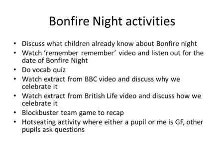 Bonfire Night activities Discuss what children already know about Bonfire night Watch 'remember remember' video and listen out for the date of Bonfire.
