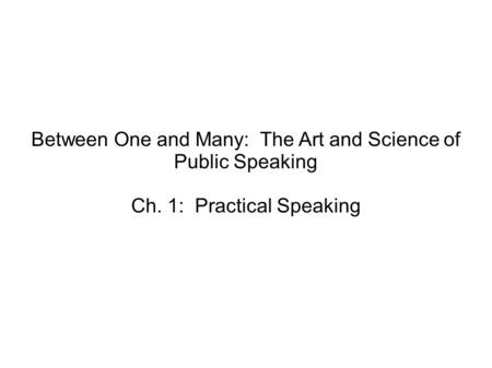 Between One and Many: The Art and Science of Public Speaking Ch. 1: Practical Speaking.