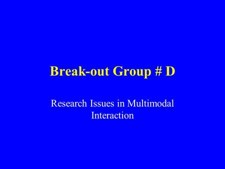 Break-out Group # D Research Issues in Multimodal Interaction.