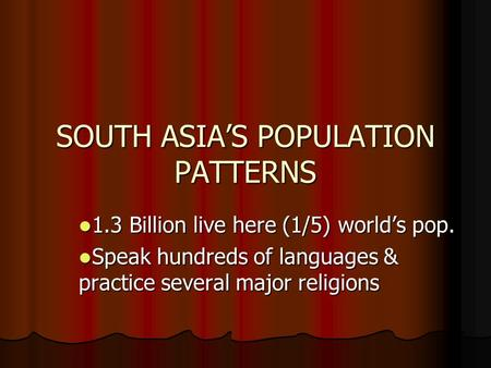 SOUTH ASIA'S POPULATION PATTERNS 1.3 Billion live here (1/5) world's pop. 1.3 Billion live here (1/5) world's pop. Speak hundreds of languages & practice.