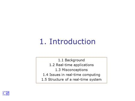 1. Introduction 1.1 Background 1.2 Real-time applications 1.3 Misconceptions 1.4 Issues in real-time computing 1.5 Structure of a real-time system.