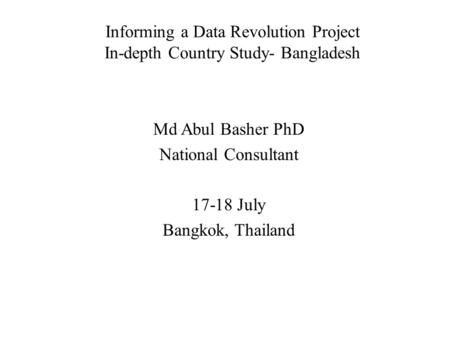 Informing a Data Revolution Project In-depth Country Study- Bangladesh Md Abul Basher PhD National Consultant 17-18 July Bangkok, Thailand.