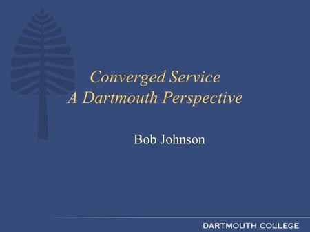 Converged Service A Dartmouth Perspective Bob Johnson.