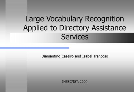 Diamantino Caseiro and Isabel Trancoso INESC/IST, 2000 Large Vocabulary Recognition Applied to Directory Assistance Services.