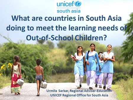 What are countries in South Asia doing to meet the learning needs of Out-of-School Children? Urmila Sarkar, Regional Adviser-Education UNICEF Regional.