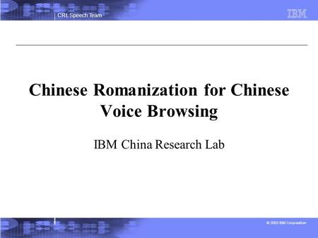 CRL Speech Team © 2003 IBM Corporation Chinese Romanization for Chinese Voice Browsing IBM China Research Lab.