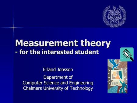 Measurement theory - for the interested student Erland Jonsson Department of Computer Science and Engineering Chalmers University of Technology.