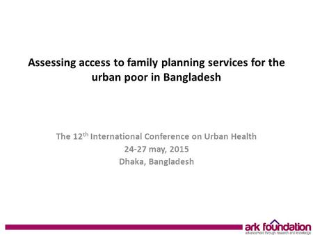 Assessing access to family planning services for the urban poor in Bangladesh The 12 th International Conference on Urban Health 24-27 may, 2015 Dhaka,