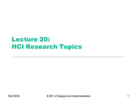Fall 20066.831 UI Design and Implementation1 Lecture 20: HCI Research Topics.