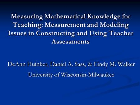 Measuring Mathematical Knowledge for Teaching: Measurement and Modeling Issues in Constructing and Using Teacher Assessments DeAnn Huinker, Daniel A. Sass,