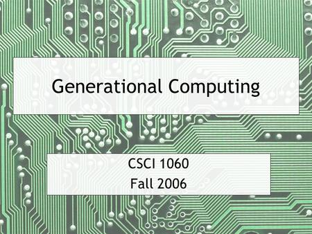 Generational Computing CSCI 1060 Fall 2006. CSCI 1060 — Fall 2006 — 2 First Generation Large computers, difficult to program Primarily used by scientists.