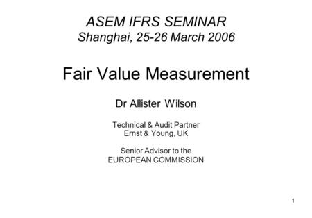 1 ASEM IFRS SEMINAR Shanghai, 25-26 March 2006 Fair Value Measurement Dr Allister Wilson Technical & Audit Partner Ernst & Young, UK Senior Advisor to.