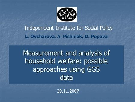 Measurement and analysis of household welfare: possible approaches using GGS data 29.11.2007 L. Ovcharova, A. Pishniak, D. Popova Independent Institute.