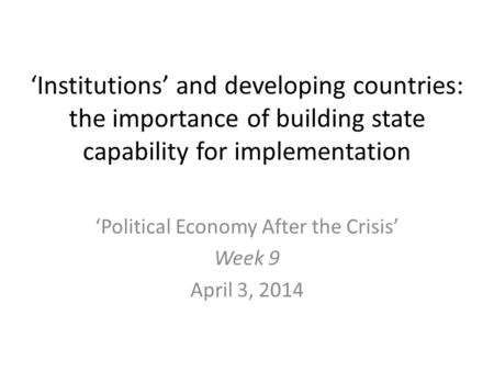 'Institutions' and developing countries: the importance of building state capability for implementation 'Political Economy After the Crisis' Week 9 April.