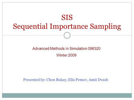 SIS Sequential Importance Sampling Advanced Methods In Simulation 096320 Winter 2009 Presented by: Chen Bukay, Ella Pemov, Amit Dvash.