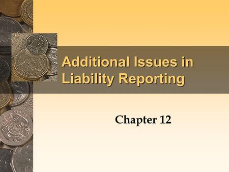 Additional Issues in Liability Reporting Chapter 12.