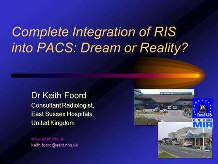 Dr Keith Foord Consultant Radiologist, East Sussex Hospitals, United Kingdom  Complete Integration of RIS into PACS: