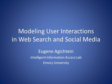 Modeling User Interactions in Web Search and Social Media Eugene Agichtein Intelligent Information Access Lab Emory University.