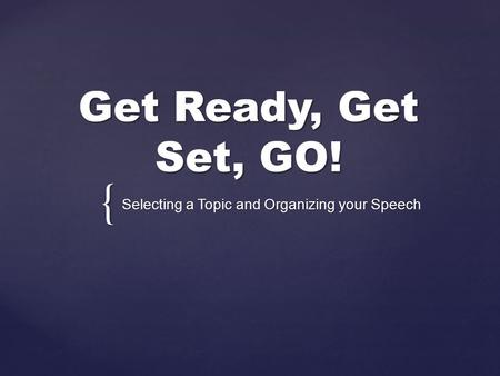 { Get Ready, Get Set, GO! Selecting a Topic and Organizing your Speech.