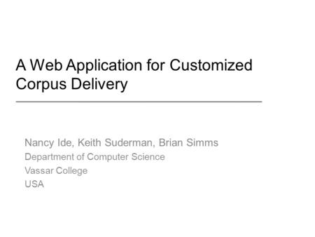 A Web Application for Customized Corpus Delivery Nancy Ide, Keith Suderman, Brian Simms Department of Computer Science Vassar College USA.