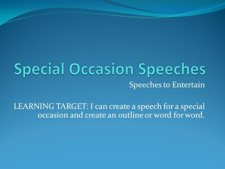 Speeches to Entertain LEARNING TARGET: I can create a speech for a special occasion and create an outline or word for word.