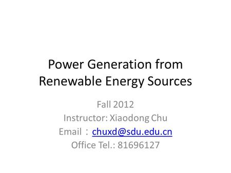 Power Generation from Renewable Energy Sources Fall 2012 Instructor: Xiaodong Chu  :  Office Tel.: 81696127.