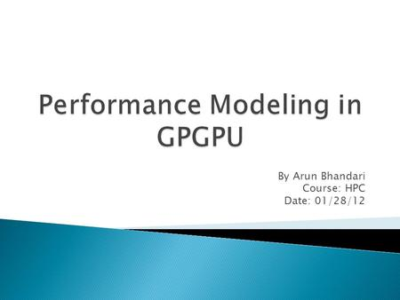 By Arun Bhandari Course: HPC Date: 01/28/12. GPU (Graphics Processing Unit) High performance many core processors Only used to accelerate certain parts.