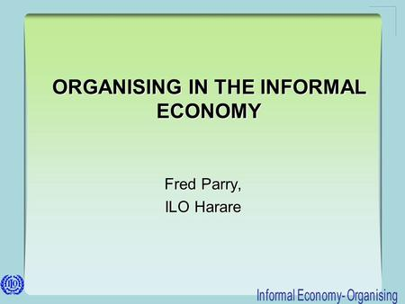 ORGANISING IN THE INFORMAL ECONOMY Fred Parry, ILO Harare Fred Parry, ILO Harare.