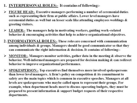 1.INTERPERSONAL ROLES:- It contains of following:-  FIGURE HEAD:- Executive managers performing a number of ceremonial duties such as representing their.