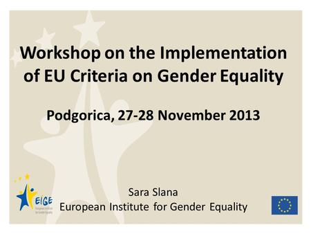 Workshop on the Implementation of EU Criteria on Gender Equality Podgorica, 27-28 November 2013 Sara Slana European Institute for Gender Equality.
