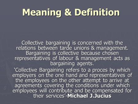 Meaning & Definition Meaning & Definition Collective bargaining is concerned with the relations between tarde unions & management. Bargaining is collective.