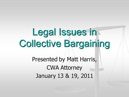 Legal Issues in Collective Bargaining Presented by Matt Harris, CWA Attorney January 13 & 19, 2011.